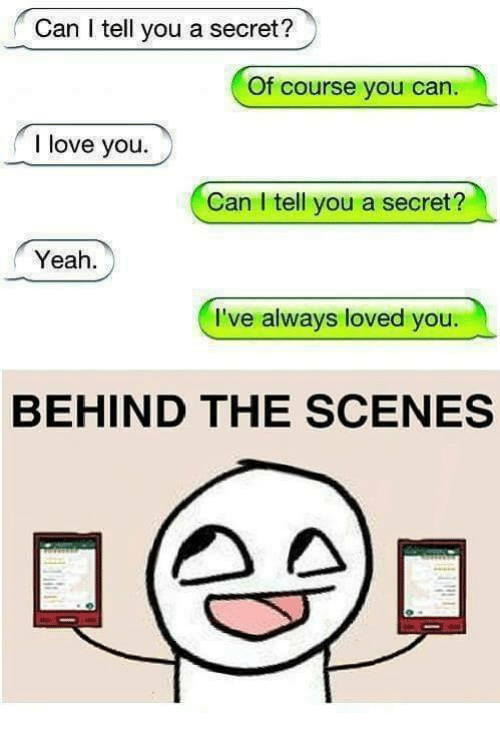 Funny, Love, and Yeah: Can l tell you a secret?  Of course you can  I love you.  Can I tell you a secret?  Yeah  I've always loved you  BEHIND THE SCENES  AA