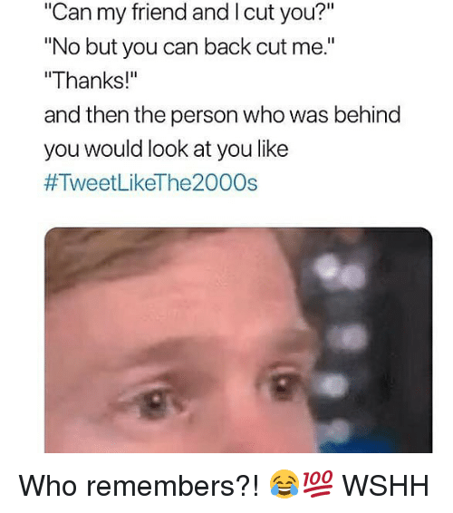 "Memes, Wshh, and Back: ""Can my friend and l cut you?""  No but you can back cut me.""  ""Thanks!""  and then the person who was behind  you would look at you like  Who remembers?! 😂💯 WSHH"