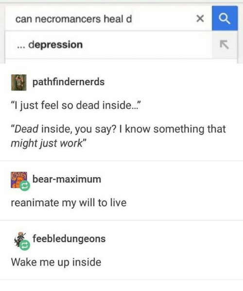 "Work, Bear, and Depression: can necromancers heal d  depression  pathfindernerds  ""I just feel so dead inside..""  ""Dead inside, you say? I know something that  might just work""  bear-maximum  reanimate my will to live  feebledungeons  Wake me up inside"