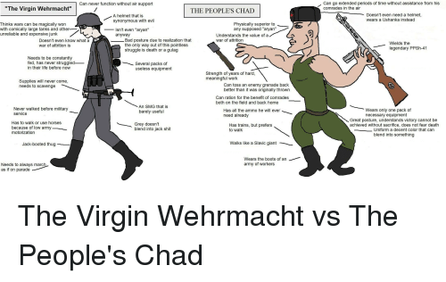 """Bad, Horses, and Life: Can never function without air support  Can go extended periods of time without assistance from his  """"The Virgin Wehrmacht""""  THE PEOPLE'S CHAD  comrades in the air  A helmet that is  synonymous with evil  Doesn't even need a helmet,  wears a Ushanka instead  Thinks wars can be magically won  with comically large tanks and other  unreliable and expensive junk  Isn't even """"aryan""""  anyway  Physically superior to  any supposed """"aryan""""  Understands the value of a  war of attrition  Doesn't even know what a  war of attrition is  Bad posture due to realization that  the only way out of this pointless  struggle is death or a gulag  Wields the  legendary PPSh-41  Needs to be constantly  fed, has never struggled_  in their life before now  Several packs of  useless equipment  Strength of years of hard,  meaningful work  Supplies will never come,  needs to scavenge  Can toss an enemy grenade back  better than it was originally thrown  Can ration for the benefit of comrades  both on the field and back home  An SMG that is  barely useful  Never walked before military  Has all the ammo he will ever  need already  Wears only one pack of  necessary equipment  service  Great posture, understands victory cannot be  achieved without sacrifice, does not fear death  Has to walk or use horses  because of low army  motorization  Grey doesn't  blend into jack shit  Has trains, but prefers  to walk  Uniform a decent color that can  blend into something  Jack-booted thug  Walks like a Slavic giant  Wears the boots of an  army of workers  Needs to always marc  as if on parade"""
