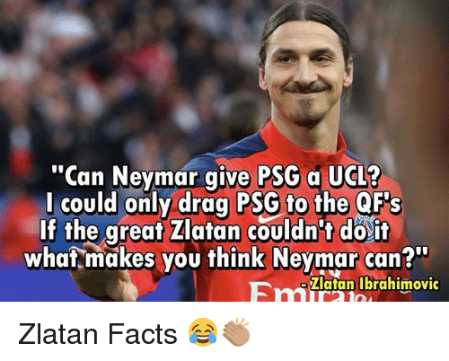 "Facts, Memes, and Neymar: ""Can Neymar give PSG a UCL?  l could only drag PSG to the QF's  If the great Zlatan couldn't do'it  what makes you think Neymar can?""  Fatanlbrahimovic Zlatan Facts 😂👏🏽"