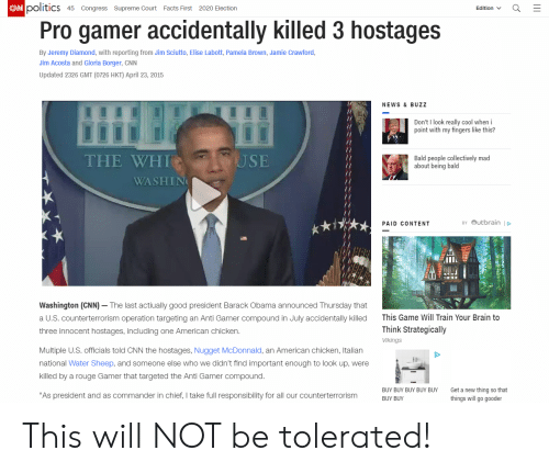 "cnn.com, Facts, and News: CAN politics  45 Congress Supreme Court Facts First 2020 Election  Edition  Pro gamer accidentally killed 3 hostages  By Jeremy Diamond, with reporting from Jim Sciutto, Elise Labott, Pamela Brown, Jamie Crawford,  Jim Acosta and Gloria Borger, CNN  Updated 2326 GMT (0726 HKT) April 23, 2015  NEWS & BUZZ  Don't I look really cool when i  point with my fingers like this?  USE  THE WHI  Bald people collectively mad  about being bald  WASHIN  BY OUtbrain  PAID CONTENT  Washington (CNN) - The last actiually good president Barack Obama announced Thursday that  This Game Will Train Your Brain to  a U.S. counterterrorism operation targeting an Anti Gamer compound in July accidentally killed  Think Strategically  three innocent hostages, including one American chicken.  Vikings  Multiple U.S. officials told CNN the hostages, Nugget McDonnald, an American chicken, Italian  national Water Sheep, and someone else who we didn't find important enough to look up, were  killed by a rouge Gamer that targeted the Anti Gamer compound.  BUY BUY BUY BUY BUY  Get a new thing so that  ""As president and as commander in chief, I take full responsibility for all our counterterrorism  things will go gooder  BUY BUY This will NOT be tolerated!"