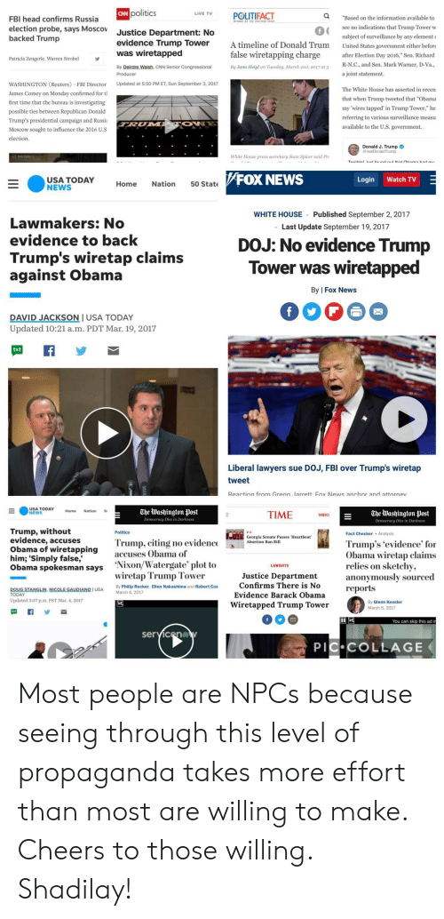 """cnn.com, Fbi, and Head: CAN  politics  LIVE TVPOLITIFACT  Q  FBI head confirms Russia  election probe, says Moscov  backed Trump  Justice Department: No  evidence Trump Tower A timeline of Donald Trum United States government either befor  """"Based on the information available to  see no indications that Trump Tower w  subject of surveillance by any element  0  was wiretapped  false wiretapping charge r Election Day 2016,"""" Sen. Richard  Patricia Zengerle, Warren Strobel  R_N.С., and Sen. Mark Warner, D-Va  a joint statement  By Deirdre Walsh, CNN Senior Congressional  By Jana Heigl on Tuesday, March 21st, 2017 at 3  WASHINGTON (Reuters FBI Director Updated at 5:50 PM ET, Sun September 3, 2017  James Comey on Monday confirmed for tl  first time that the bureau is investigating  possible ties between Republican Donald  Trump's presidential campaign and Russia  Moscow sought to influence the 2016 U.s  election.  The White House has asserted in recen  that when Trump tweeted that """"Obama  my 'wires tapped' in Trump Tower,"""" he  referring to various surveillance measu  available to the U.S. government  Donald J. Trump  rump  White House press secretary Sean Spicer said Pr  FOX NEWS  Login Watch TV  Home Nation 50 State  WHITE HOUSE Published September 2, 2017  .Last Update September 19, 2017  Lawmakers: No  evidence to back  Trump's wiretap claims  against Obama  DOJ: No evidence Trump  Tower was wiretapped  By 