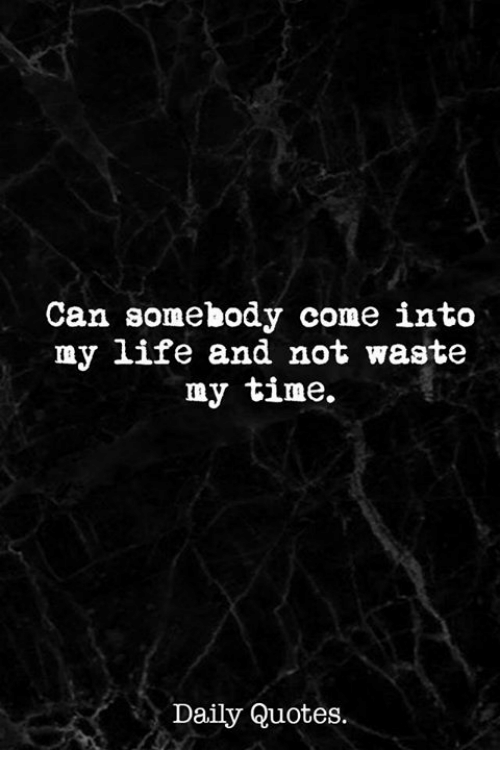 Can Somehody Come Intco My Life And Not Waste My Time Daily Quotes