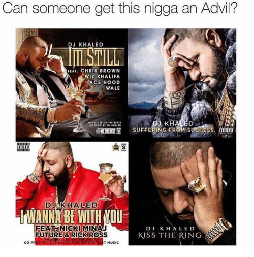 Ace Hood, Ross, and Minaj: Can someone get this nigga an Advil?  DJ KHALED  FEAT. CHRIS BROWN  WIZ KHALIFA  ACE HOOD  WALE  KHALED  SUFFERING DJ ED  MANNA BE WITH MOU  FEAT NICKI MINAJ  D J K. H ALE D  KISS THE RING  FUTURE & RICK ROSS  COP  T MUSIC