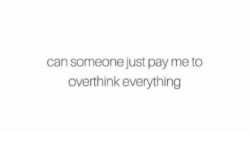 I over think everything