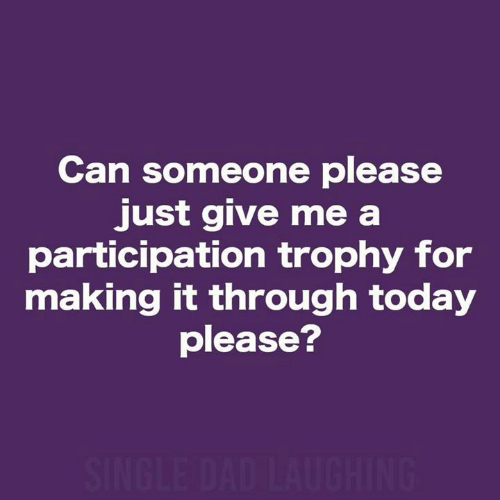 Dad, Dank, and Today: Can someone please  just give me a  participation trophy for  making it through today  please?  SINGLE DAD LAUGHING