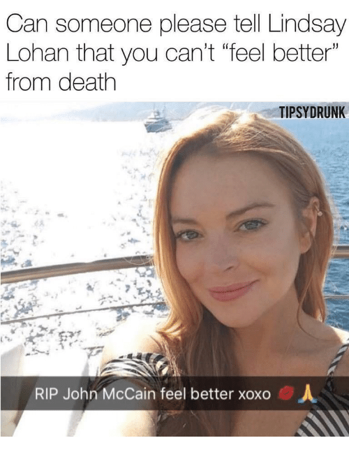 "Lindsay Lohan, Death, and John McCain: Can someone please tell Lindsay  Lohan that you can't ""feel better""  from death  TIPSYDRUNK  RIP John McCain feel better xoxo  人"