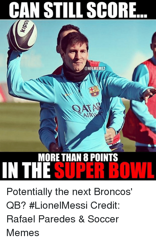 Memes, Nfl, and Soccer: CAN STILL SCORE  @NFLMEMEZ  MORE THAN 8 POINTS  IN THE  SUPER BOWL Potentially the next Broncos' QB? #LionelMessi Credit: Rafael Paredes & Soccer Memes