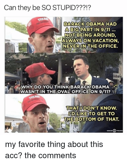 9/11, Memes, and Obama: Can they be SO STUPID???!?  BARACK OBAMA HAD  A BIG PART IN 9/11  NOT BEING AROUND.  ALWAYS ON VACATION.  NEVER IN THE OFFICE.  WHY DO YOU THINK BARACK oBAMA  WASN'T IN THE OVAL OFFICE ON 9/11?  THAT I DON'T KNow.  IPD LIKE TO GET TO  THE BOTTOM OF THAT. my favorite thing about this acc? the comments