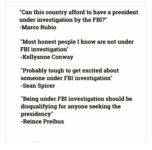 "Conway, Fbi, and Marco Rubio: ""Can this country afford to have a president  under investigation by the FBI?""  Marco Rubio  ""Most honest people I know are not under  FBI investigation'  Kellyanne Conway  ""Probably tough to get excited about  someone under FBI investigation""  -Sean Spicer  ""Being under FBI investigation should be  disqualifying for anyone seeking the  presidency""  Reince Preibus"