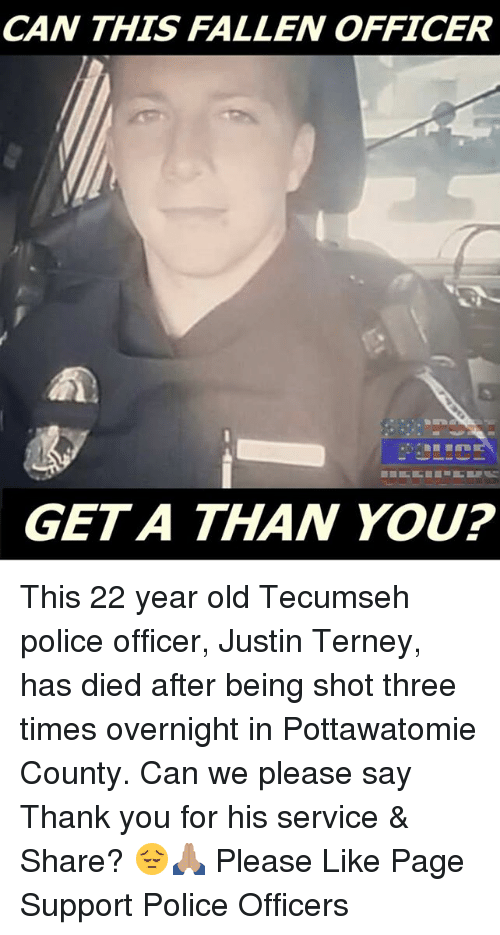 Memes, 🤖, and Fallen: CAN THIS FALLEN OFFICER  GET A THAN YOU? This 22 year old Tecumseh police officer, Justin Terney, has died after being shot three times overnight in Pottawatomie County.  Can we please say Thank you for his service & Share? 😔🙏🏽  Please Like Page  Support Police Officers