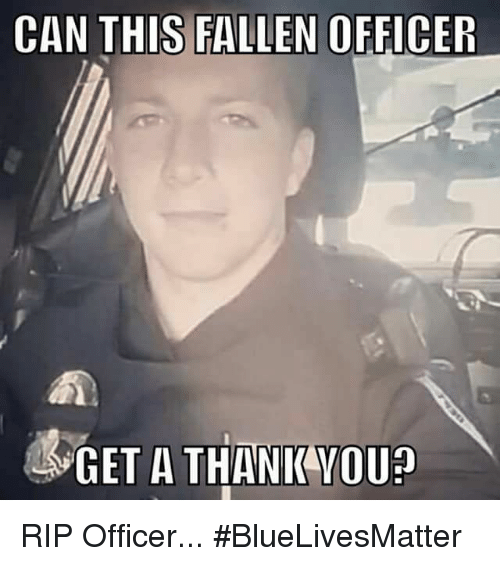 Memes, Thank You, and 🤖: CAN THIS FALLEN OFFICER  & GET A THANK YOU RIP Officer... #BlueLivesMatter