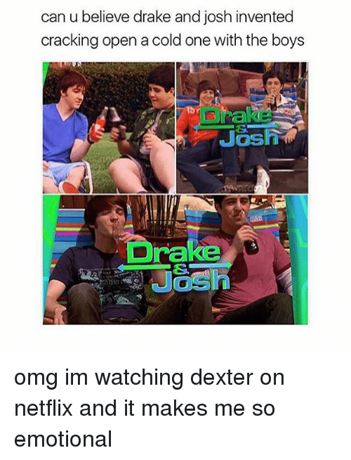 Drake, Memes, and Netflix: can u believe drake and josh invented  cracking open a cold one with the boys  Drake omg im watching dexter on netflix and it makes me so emotional