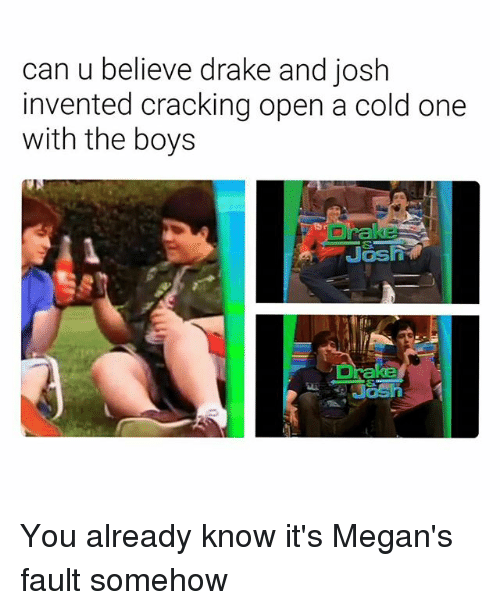 Drake, Memes, and Drake and Josh: can u believe drake and josh  invented cracking open a cold one  with the boys You already know it's Megan's fault somehow