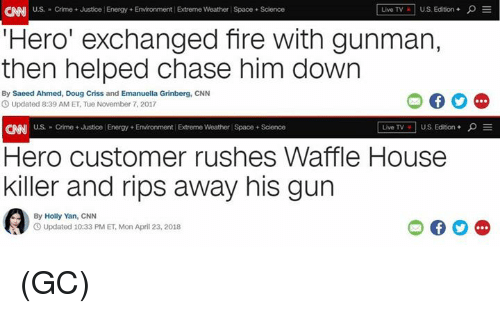 cnn.com, Crime, and Doug: CAN US. Crime+ Justice Energy + Environment Extreme Weather Space+Science  I Live TV] U.S. Edition + ρ E  Hero' exchanged fire with gunman,  then helped chase him down  By Saeed Ahmed, Doug Criss and Emanuella Grinberg, CNN  O Updated 8:39 AM ET, Tue November 7, 2017  CNN US Crime + Justice Energy Environment Extreme Weather Space + Science  Live TV。 | U.S. Edition + ρ  Hero customer rushes Waffle House  killer and rips away his gun  By Holly Yan, CNN  Updated 10:33 PM ET, Mon April 23, 2018 (GC)