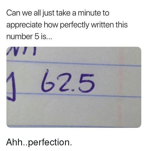 Appreciate, How, and Can: Can we all just take a minute to  appreciate how perfectly written this  number 5 is...  62.5 <p>Ahh..perfection.</p>