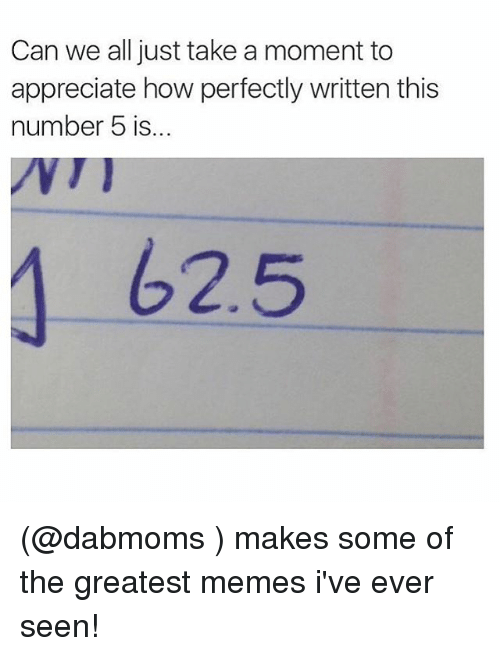 Funny, Meme, and Memes: Can we all just take a moment to  appreciate how perfectly written this  number 5 is...  62.5 (@dabmoms ) makes some of the greatest memes i've ever seen!