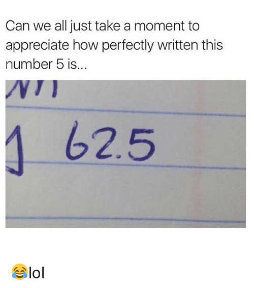 Memes, Appreciate, and 🤖: Can we all just take a moment to  appreciate how perfectly written this  number 5 is.  62.5 😂lol