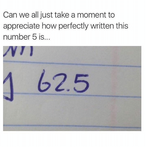 Dank, Appreciate, and 🤖: Can we all just take a moment to  appreciate how perfectly written this  number 5 is...  625