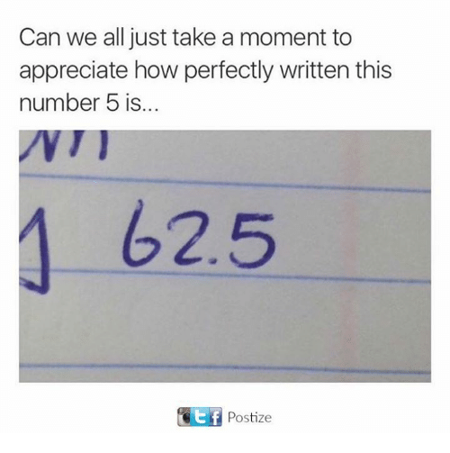 Appreciate, How, and Can: Can we all just take a moment to  appreciate how perfectly written this  number 5 is...  62.5  t f Postize