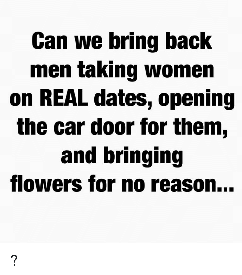 Memes, Flowers, and Women: Can we bring back  men ta King women  on REAL dates, opening  the car door for them,  and bringing  flowers for no reason... ?