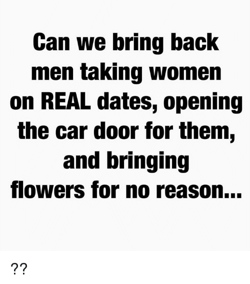 Memes, Flowers, and Women: Can we bring back  men taKing women  on REAL dates, opening  the car door for them,  and bringing  flowers for no reason... ??