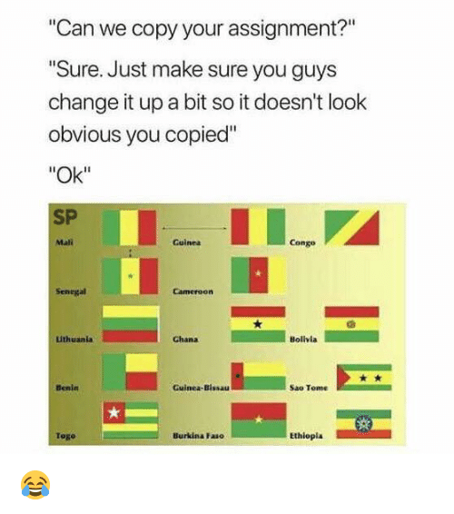"Ghana, Change, and Tome: Can we copy your assignment?""  Sure. Just make sure you guys  change it up a bit so it doesn't look  obvious you copied""  ""Ok""  SP  Mali  Guinea  Congo  Senegal  Cameroorn  uthuanla  Ghana  Bolivla  Benin  Guinea-Bissau  Sao Tome  Togo  Burkina Faso  Ethiopia 😂"