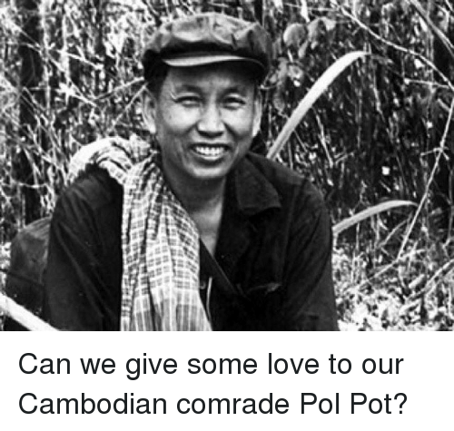 Love, Pol Pot, and Fullcommunism: Can we give some love to our Cambodian comrade Pol Pot?