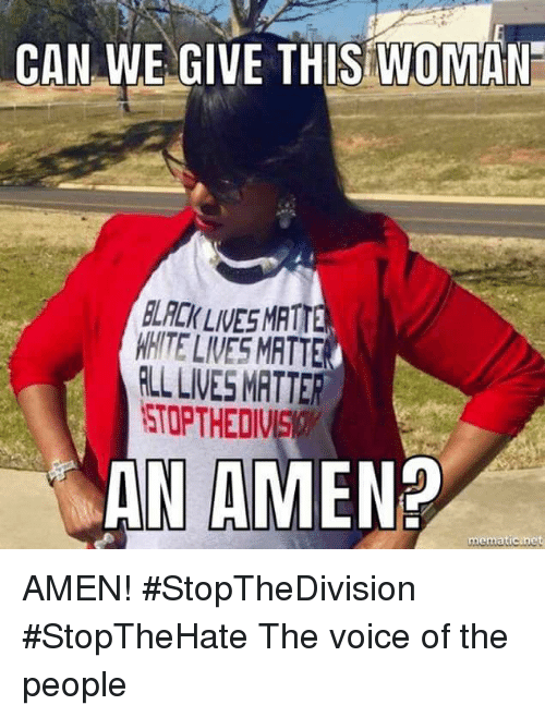 Memes, The Voice, and Voice: CAN WE GIVE THIS WOMAN  LACK LIVES MATT  WHITE LIVES MATTE  RLL LIVES MATTER  STOPTHEDIVS  AN AMEN  mematicinet AMEN! #StopTheDivision #StopTheHate The voice of the people