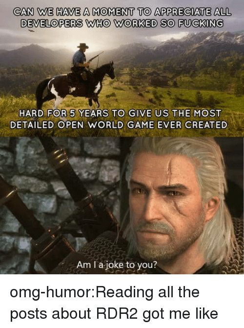 Omg, Tumblr, and Appreciate: CAN WE HAVE A MOMENT TO APPRECIATE ALL  DEVELOPERS WHO WORKED SO FUCKING  HARD FOR 5 YEARS TO GIVE US THEMOST  DETAILED OPEN WORLD GAME EVER CREATED  Am I a joke to you? omg-humor:Reading all the posts about RDR2 got me like