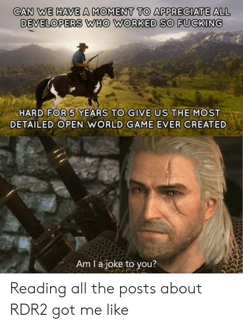 Appreciate, Game, and World: CAN WE HAVE A MOMENT TO APPRECIATE ALL  DEVELOPERS WHO WORKED SO FUCKING  HARD FOR 5 YEARS TO GIVE US THEMOST  DETAILED OPEN WORLD GAME EVER CREATED  Am I a joke to you? Reading all the posts about RDR2 got me like