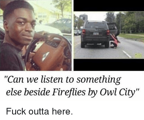 "Funny, Fuck, and Outta: ""Can we listen to something  else beside Firefies by Owl City  else beside Fireflies by Owl City"" Fuck outta here."