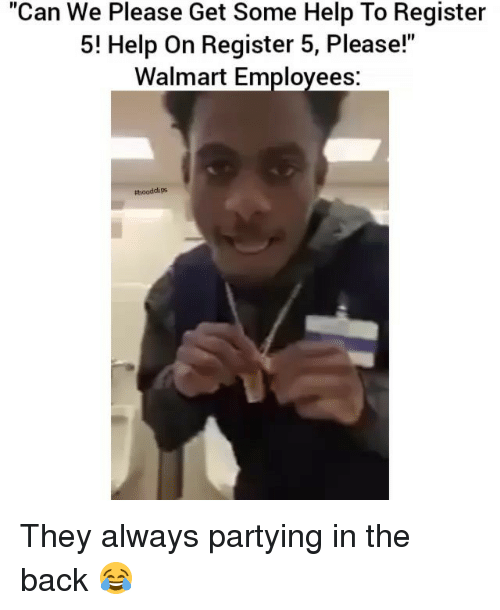 "Funny, Walmart, and Help: ""Can We Please Get Some Help To Register  5! Help on Register 5, Please!""  Walmart Employees  tthooddi ps They always partying in the back 😂"