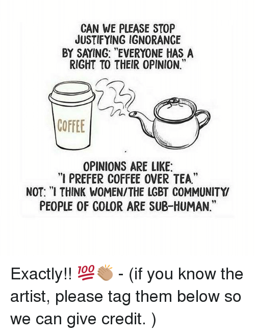 "Community, Lgbt, and Memes: CAN WE PLEASE STOP  JUSTIFYING IGNORANCE  BY SAYING: ""EVERYONE HAS A  RIGHT TO THEIR 0PINION.""  COFFEE  OPINIONS ARE LIKE  ""I PREFER COFFEE OVER TEA.""  NOT: ""I THINK WOMEN/THE LGBT COMMUNITY  PEOPLE OF COLOR ARE SUB-HUMAN."" Exactly!! 💯👏🏽 - (if you know the artist, please tag them below so we can give credit. )"