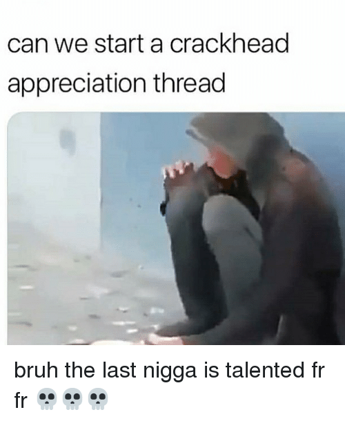 Bruh, Crackhead, and Dank Memes: can we start a crackhead  appreciation thread bruh the last nigga is talented fr fr 💀💀💀