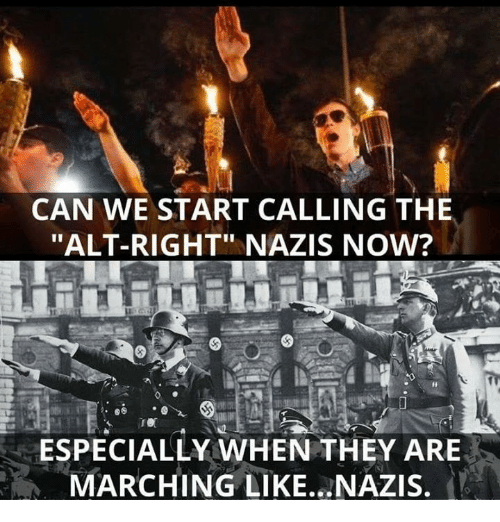 "Can, They, and Alt: CAN WE START CALLING THE  ""ALT-RIGHT"" NAZIS NOW?  ESPECIALLY WHEN THEY ARE  MARCHING LIKE NAZIS."