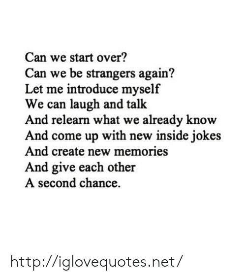 Http, Jokes, and Net: Can we start over?  Can we be strangers again?  Let me introduce myself  We can laugh and talk  And relearn what we already know  And come up with new inside jokes  And create new memories  And give each other  A second chance http://iglovequotes.net/