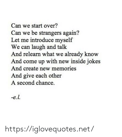 Jokes, Net, and Create: Can we start over?  Can we be strangers again?  Let me introduce myself  We can laugh and talk  And relearn what we already know  And come up with new inside jokes  And create new memories  And give each other  A second chance https://iglovequotes.net/