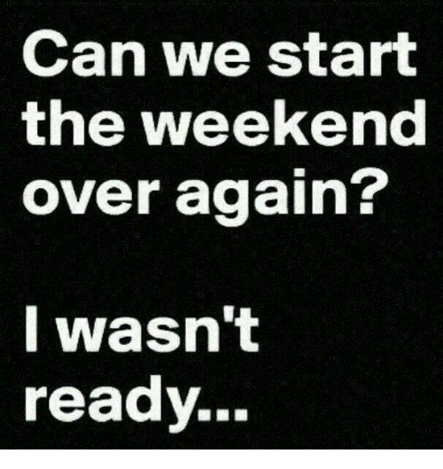 Memes, 🤖, and Weekender: Can we start  the weekend  over again?  I wasn't  ready.