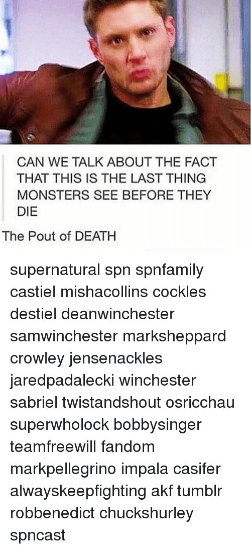 Memes, Tumblr, and Death: CAN WE TALK ABOUT THE FACT  THAT THIS IS THE LAST THING  MONSTERS SEE BEFORE THEY  DIE  The Pout of DEATH supernatural spn spnfamily castiel mishacollins cockles destiel deanwinchester samwinchester marksheppard crowley jensenackles jaredpadalecki winchester sabriel twistandshout osricchau superwholock bobbysinger teamfreewill fandom markpellegrino impala casifer alwayskeepfighting akf tumblr robbenedict chuckshurley spncast