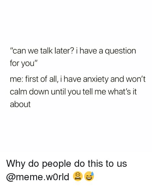 "Funny, Meme, and Anxiety: ""can we talk later? i have a question  for you""  me: first of all, i have anxiety and won't  calm down until you tell me what's it  about Why do people do this to us @meme.w0rld 😩😅"