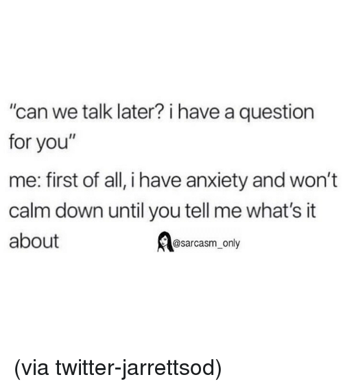 "Funny, Memes, and Twitter: can we talk later? i have a question  for you""  me: first of all, i have anxiety and won't  calm down until you tell me what's it  about  @sarcasm_only (via twitter-jarrettsod)"