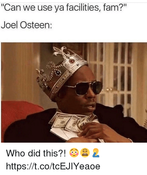 "Fam, Memes, and Joel Osteen: Can we use ya facilities, fam?""  Joel Osteen Who did this?! 😳😩🤦‍♂️ https://t.co/tcEJIYeaoe"