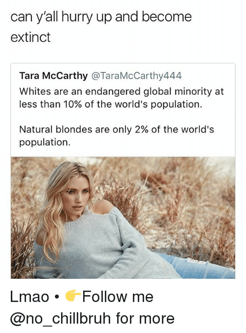Funny, Lmao, and Can: can y'all hurry up and become  extinct  Tara McCarthy @TaraMcCarthy444  Whites are an endangered global minority at  less than 10% of the world's population.  Natural blondes are only 2% of the world's  population. Lmao • 👉Follow me @no_chillbruh for more