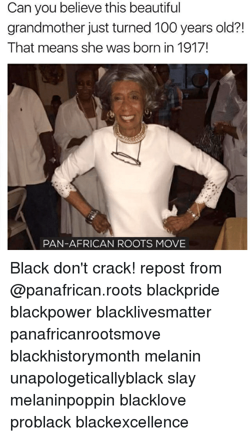 Anaconda, Beautiful, and Black Lives Matter: Can you believe this beautiful  grandmother just turned 100 years old?!  That means she was born in 1917!  PAN-AFRICAN ROOTS MOVE Black don't crack! repost from @panafrican.roots blackpride blackpower blacklivesmatter panafricanrootsmove blackhistorymonth melanin unapologeticallyblack slay melaninpoppin blacklove problack blackexcellence