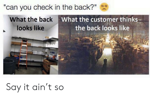 "Say It, Back, and Can: ""can you check in the back?""  What the back  looks like  What the customer thinks  the back looks like Say it ain't so"