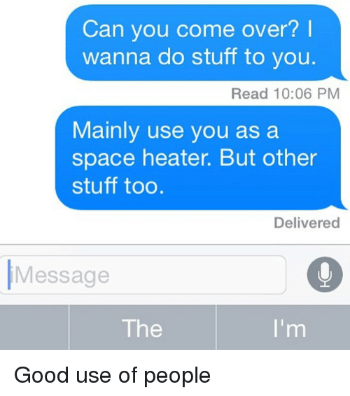 Come Over, Texting, and Good: Can you come over?  wanna do stuff to you  Read 10:06 PM  Mainly use you as a  space heater. But other  stuff too.  Delivered  Message  The Good use of people