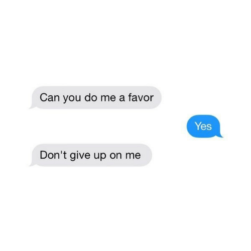 Yes, Can, and You: Can you do me a favor  Yes  Don't give up on me