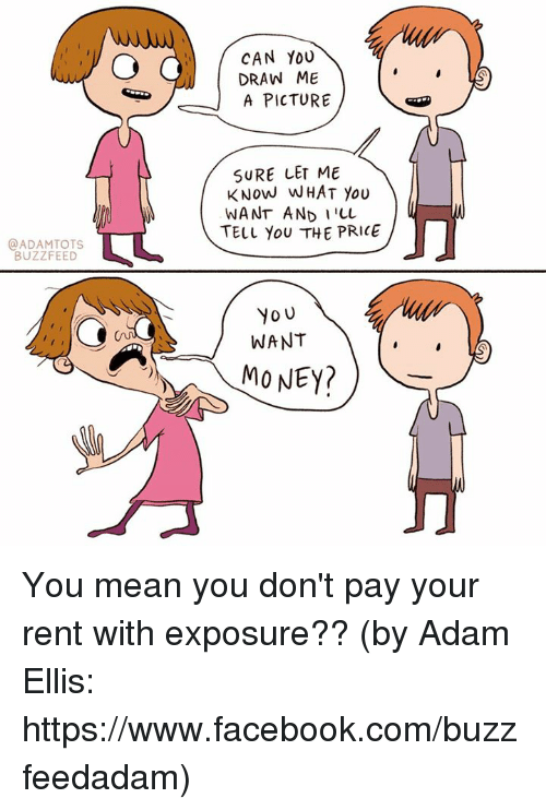Facebook, Memes, and Yo: CAN YOU  DRAW ME  A PICTURE  SURE LET ME  KNoW WHAT you  WANT AND I'LL  TT  TELL YOU THE PRICE  @ADAMTOTS  BUZZFEED  Yo U  WANT  (u  MO NEY? You mean you don't pay your rent with exposure?? (by Adam Ellis: https://www.facebook.com/buzzfeedadam)